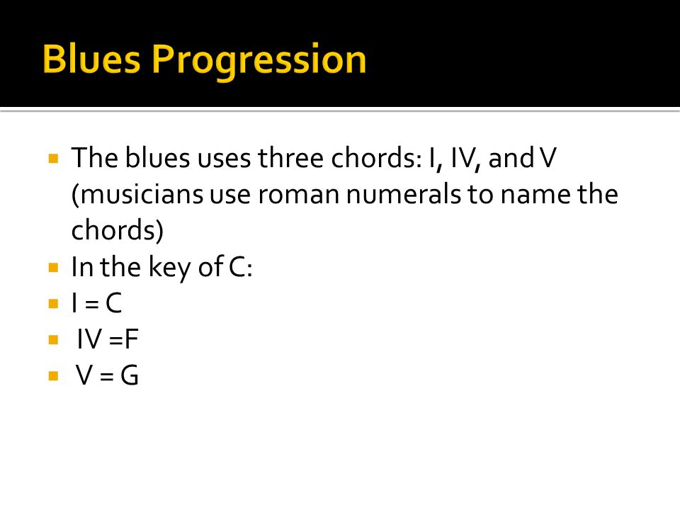 Blues Progression The blues uses three chords: I, IV, and V (musicians use roman numerals to name the chords)