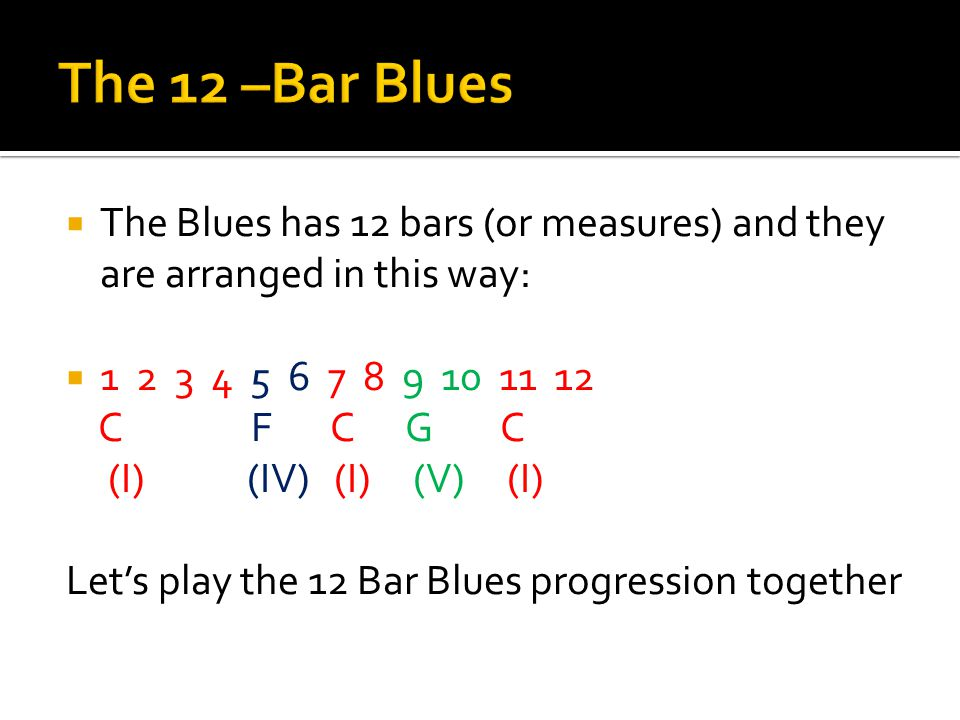 The 12 –Bar Blues The Blues has 12 bars (or measures) and they are arranged in this way: 1 2 3 4 5 6 7 8 9 10 11 12.