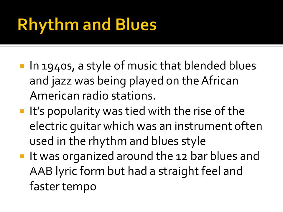 Rhythm and Blues In 1940s, a style of music that blended blues and jazz was being played on the African American radio stations.