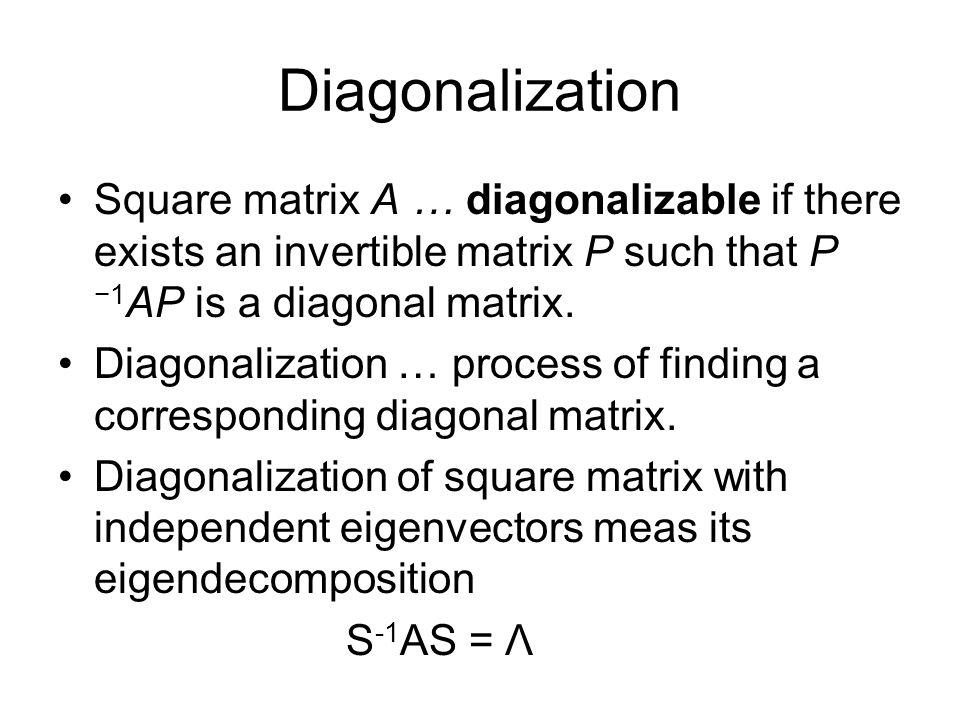 Diagonalization Square matrix A … diagonalizable if there exists an invertible matrix P such that P −1AP is a diagonal matrix.