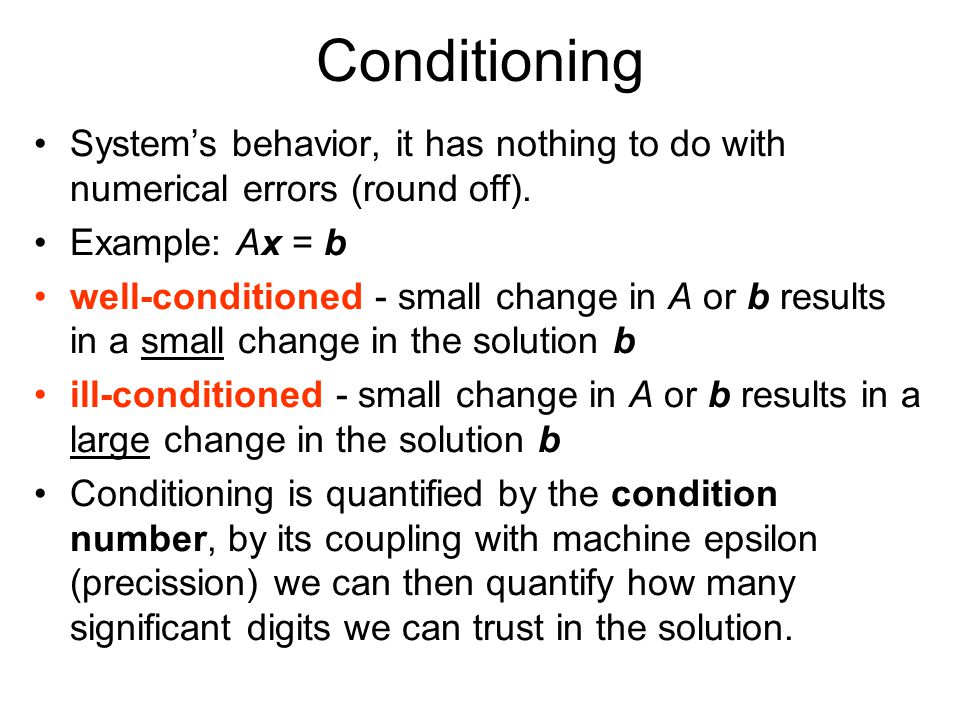Conditioning System's behavior, it has nothing to do with numerical errors (round off). Example: Ax = b.