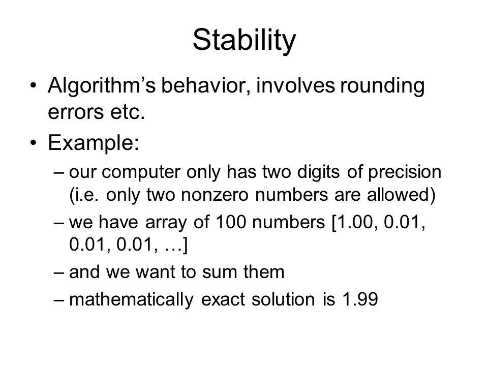 Stability Algorithm's behavior, involves rounding errors etc. Example: