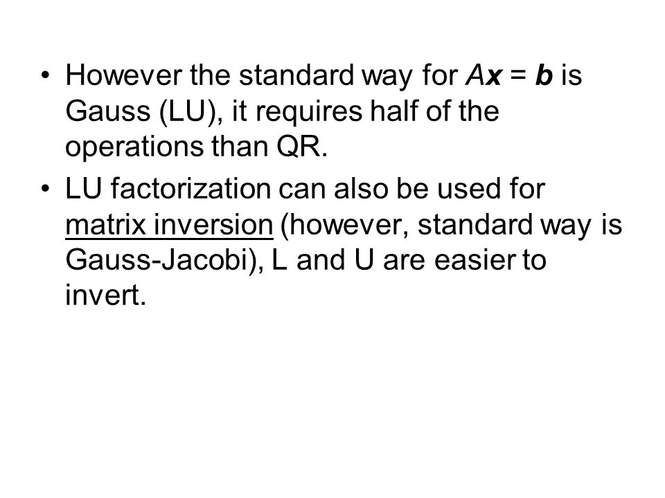 However the standard way for Ax = b is Gauss (LU), it requires half of the operations than QR.