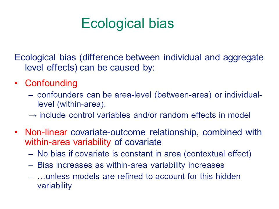 Ecological bias Ecological bias (difference between individual and aggregate level effects) can be caused by: