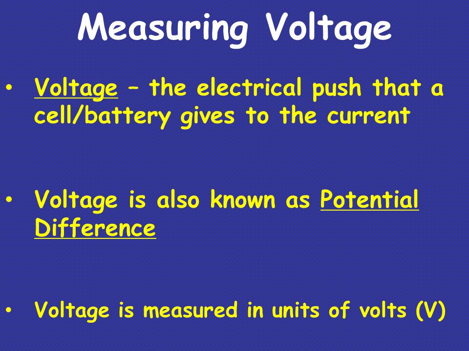 Measuring Voltage Voltage – the electrical push that a cell/battery gives to the current. Voltage is also known as Potential Difference.