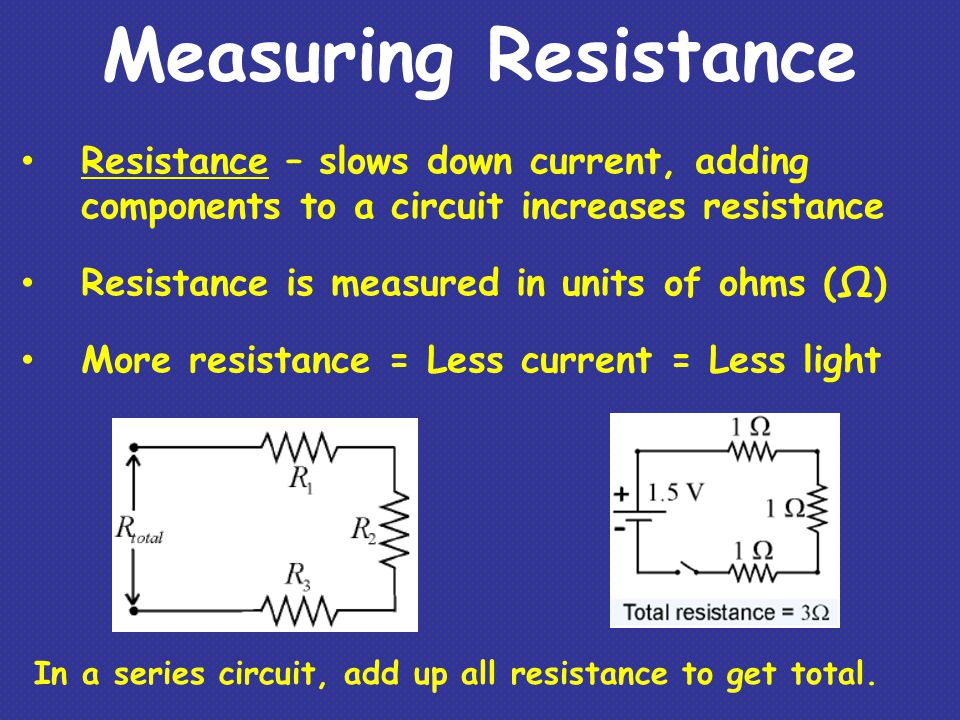 Measuring Resistance Resistance – slows down current, adding components to a circuit increases resistance.
