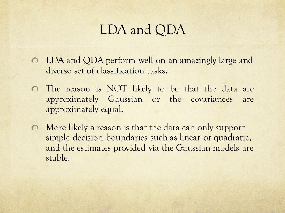 LDA and QDA LDA and QDA perform well on an amazingly large and diverse set of classification tasks.