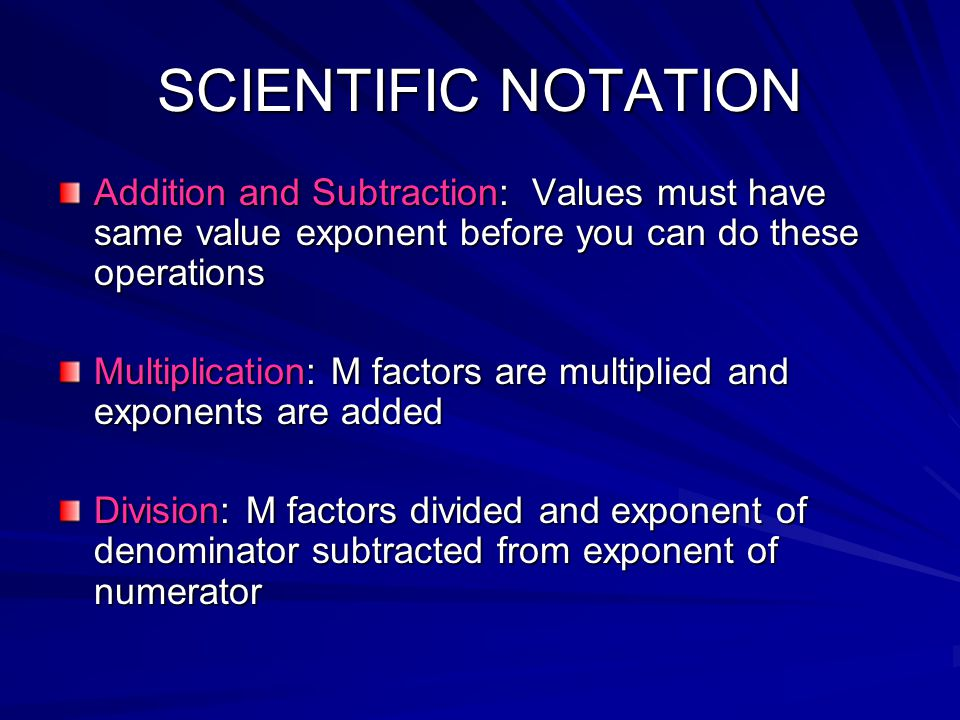 SCIENTIFIC NOTATION Addition and Subtraction: Values must have same value exponent before you can do these operations.