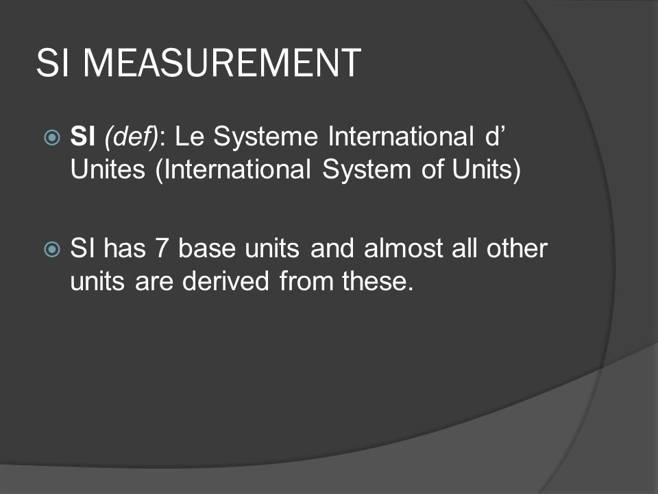 SI MEASUREMENT SI (def): Le Systeme International d' Unites (International System of Units)