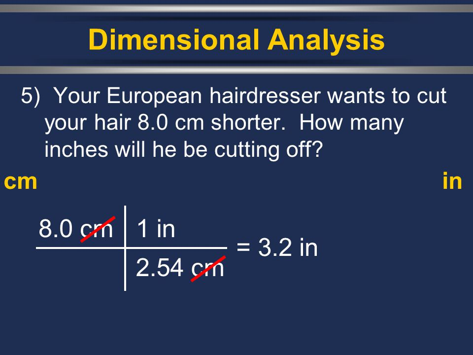 Dimensional Analysis 8.0 cm 1 in 2.54 cm = 3.2 in cm in