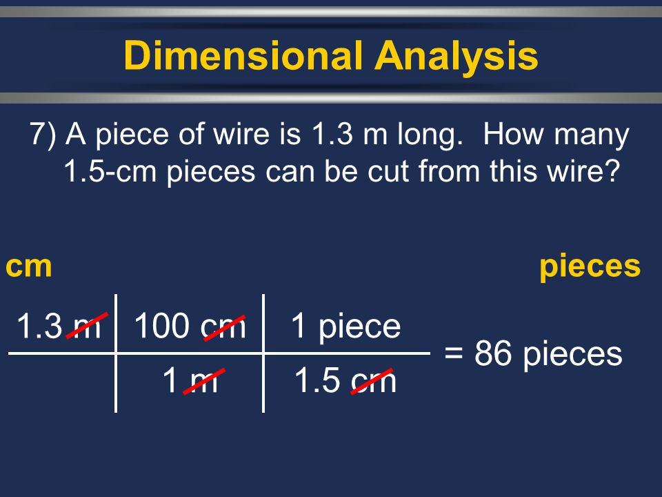 Dimensional Analysis 1.3 m 100 cm 1 m 1 piece 1.5 cm = 86 pieces cm