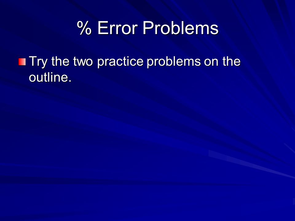 % Error Problems Try the two practice problems on the outline.