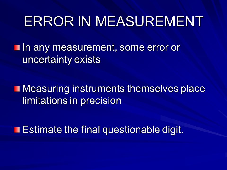 ERROR IN MEASUREMENT In any measurement, some error or uncertainty exists. Measuring instruments themselves place limitations in precision.