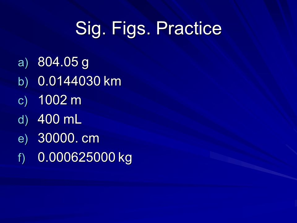 Sig. Figs. Practice 804.05 g 0.0144030 km 1002 m 400 mL 30000. cm