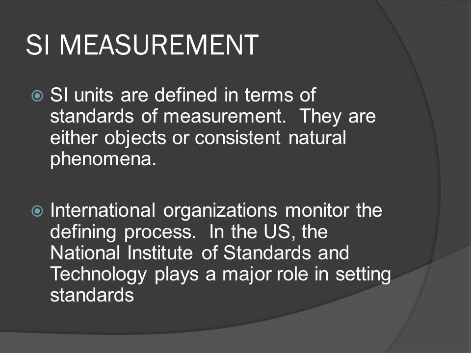 SI MEASUREMENT SI units are defined in terms of standards of measurement. They are either objects or consistent natural phenomena.