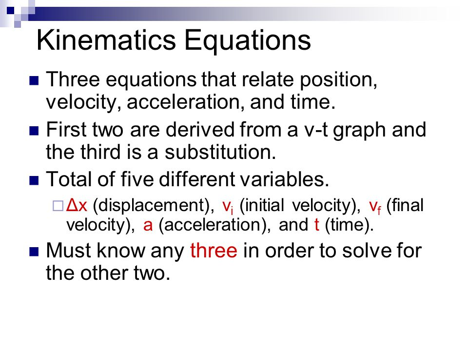 Kinematics Equations Three equations that relate position, velocity, acceleration, and time.