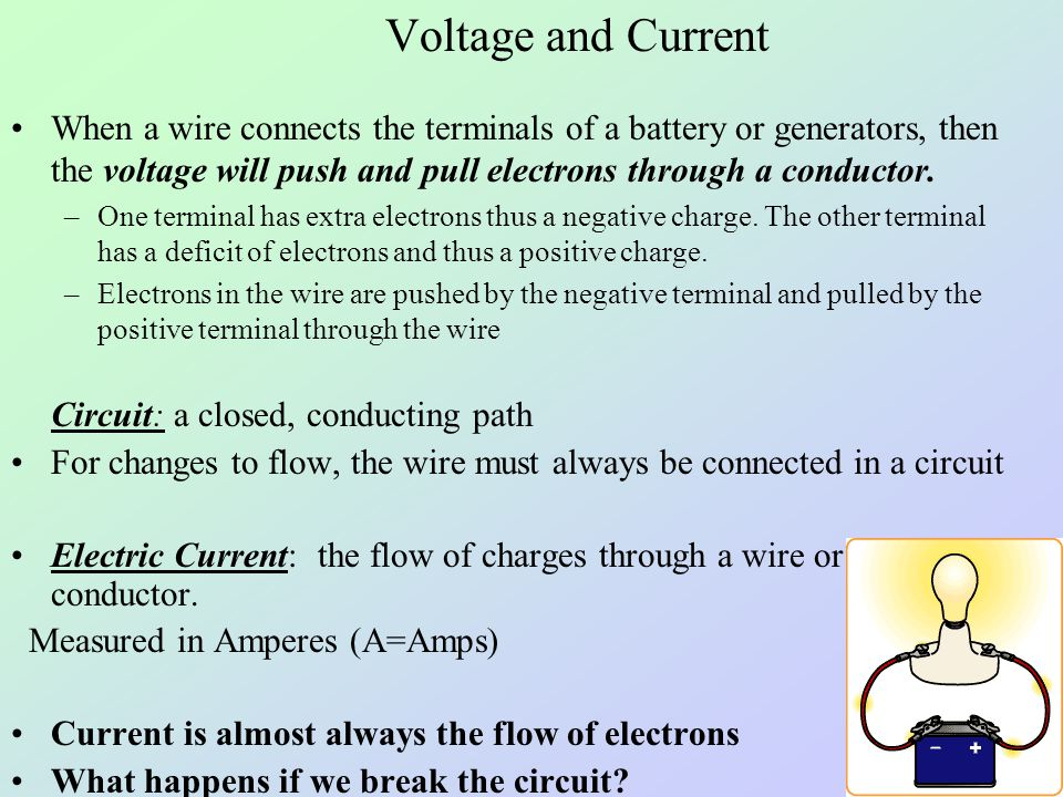 Voltage and Current When a wire connects the terminals of a battery or generators, then the voltage will push and pull electrons through a conductor.