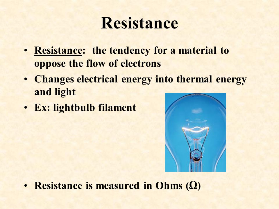 Resistance Resistance: the tendency for a material to oppose the flow of electrons. Changes electrical energy into thermal energy and light.