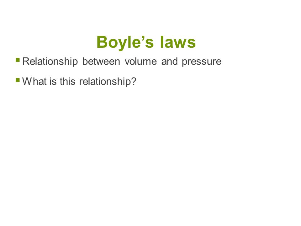 Boyle's laws Relationship between volume and pressure