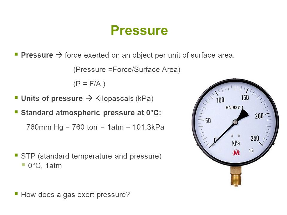 Pressure Pressure  force exerted on an object per unit of surface area: (Pressure =Force/Surface Area)