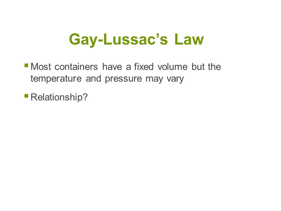 Gay-Lussac's Law Most containers have a fixed volume but the temperature and pressure may vary.