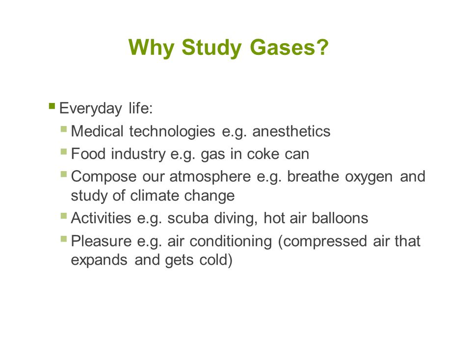 Why Study Gases Everyday life: Medical technologies e.g. anesthetics