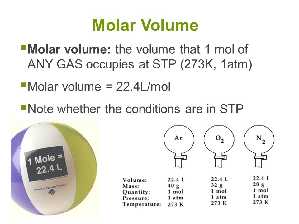 Molar Volume Molar volume: the volume that 1 mol of ANY GAS occupies at STP (273K, 1atm) Molar volume = 22.4L/mol.