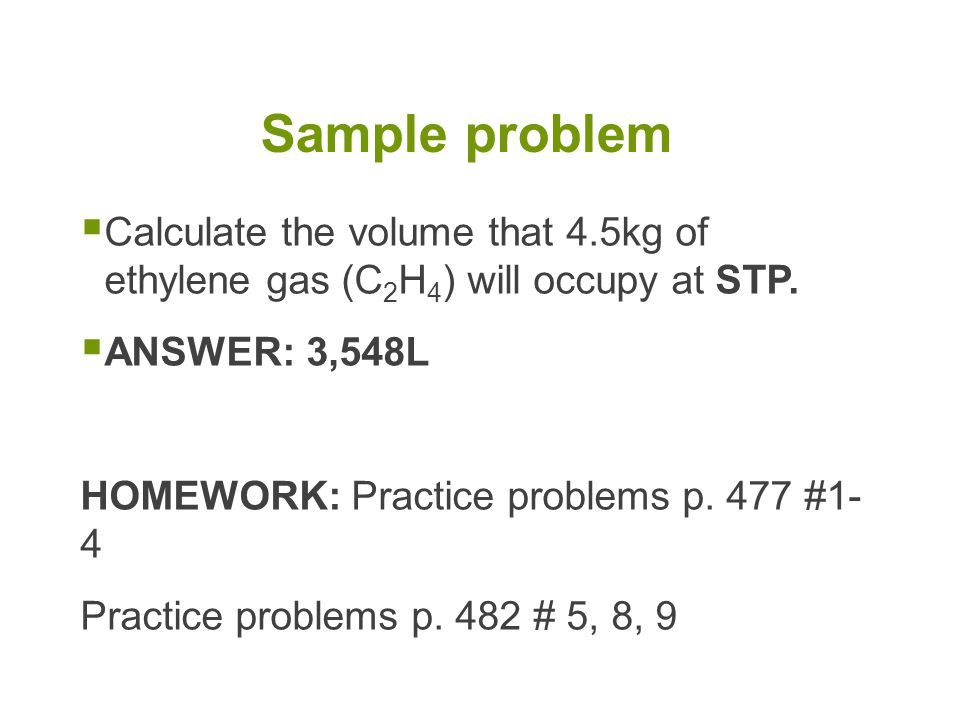 Sample problem Calculate the volume that 4.5kg of ethylene gas (C2H4) will occupy at STP. ANSWER: 3,548L.