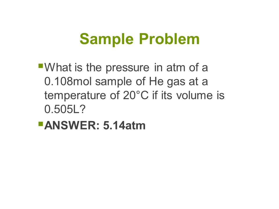 Sample Problem What is the pressure in atm of a 0.108mol sample of He gas at a temperature of 20°C if its volume is 0.505L