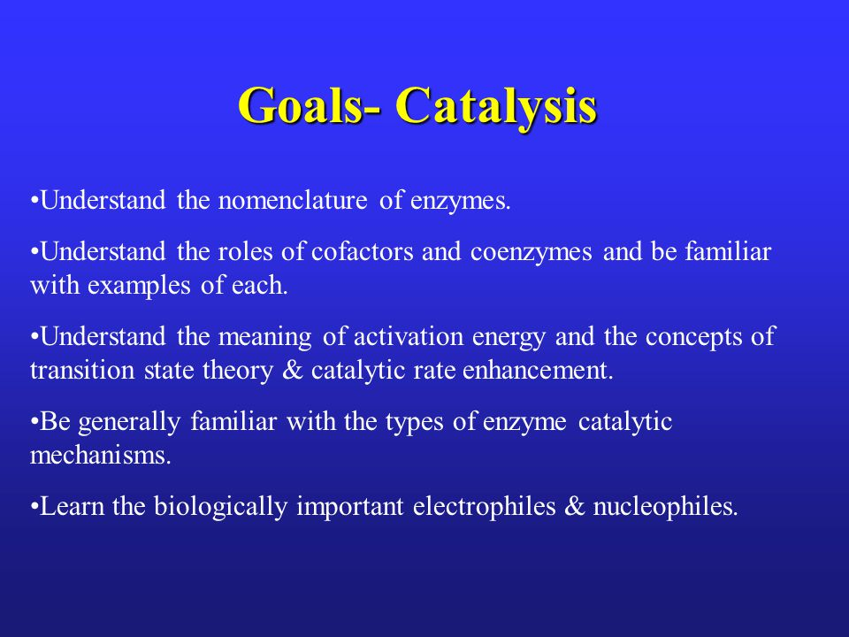 Goals- Catalysis Understand the nomenclature of enzymes.