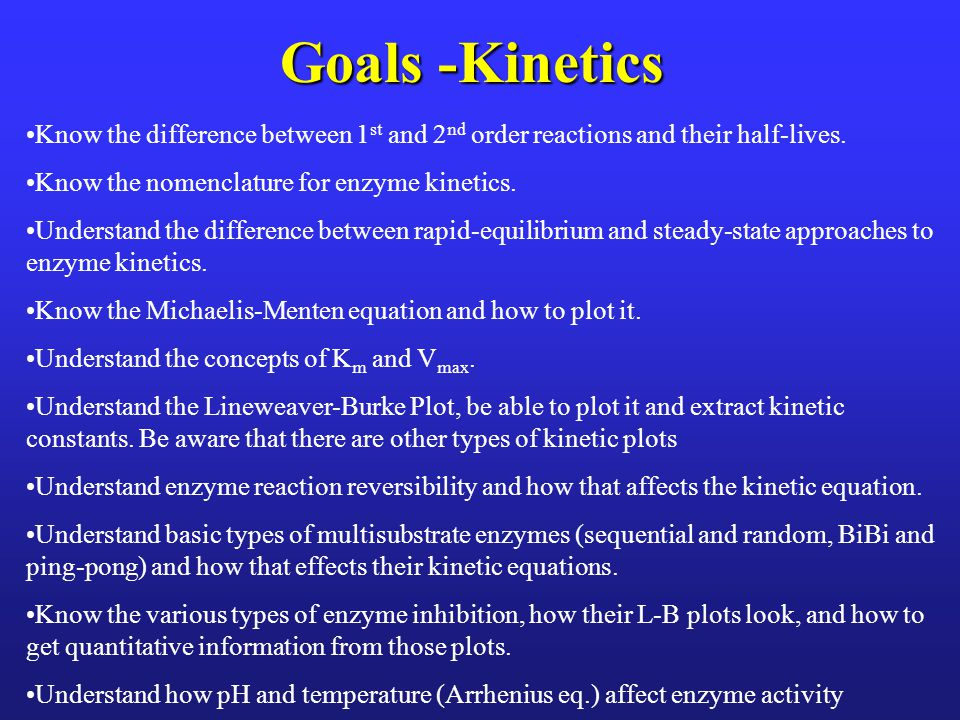 Goals -Kinetics Know the difference between 1st and 2nd order reactions and their half-lives. Know the nomenclature for enzyme kinetics.