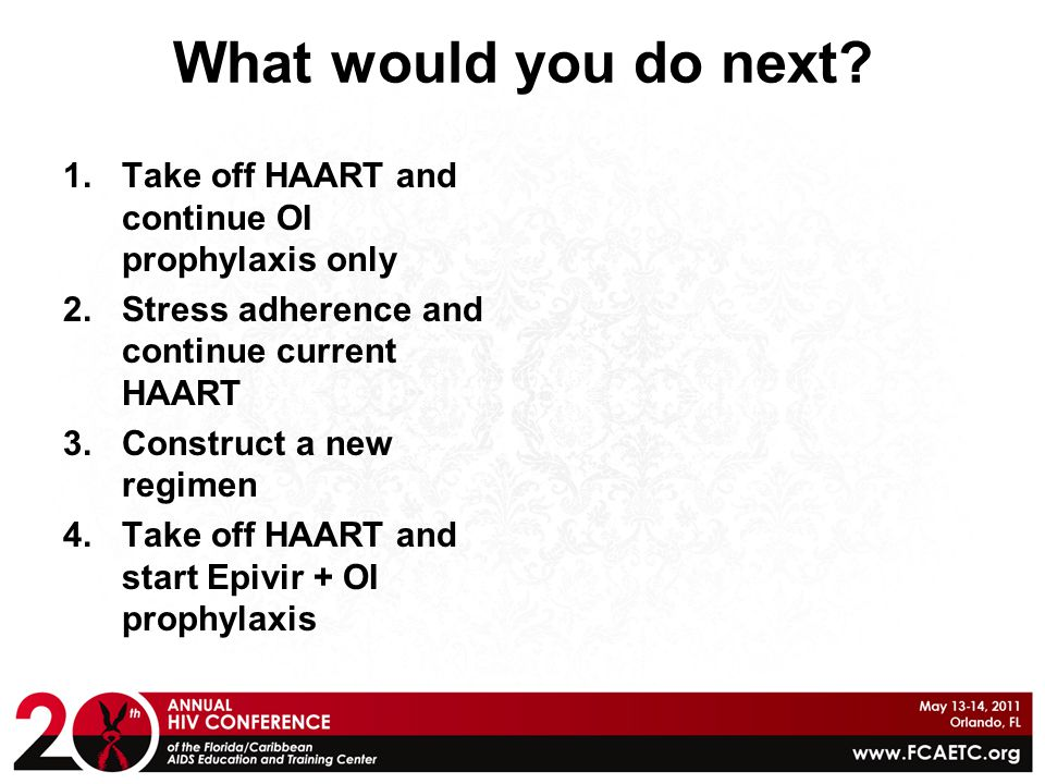 What would you do next Take off HAART and continue OI prophylaxis only. Stress adherence and continue current HAART.