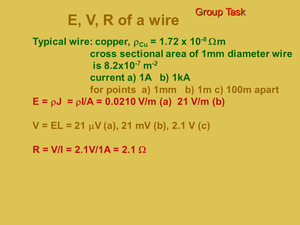 Group Task E, V, R of a wire. Typical wire: copper, rCu = 1.72 x 10-8 Wm. cross sectional area of 1mm diameter wire.