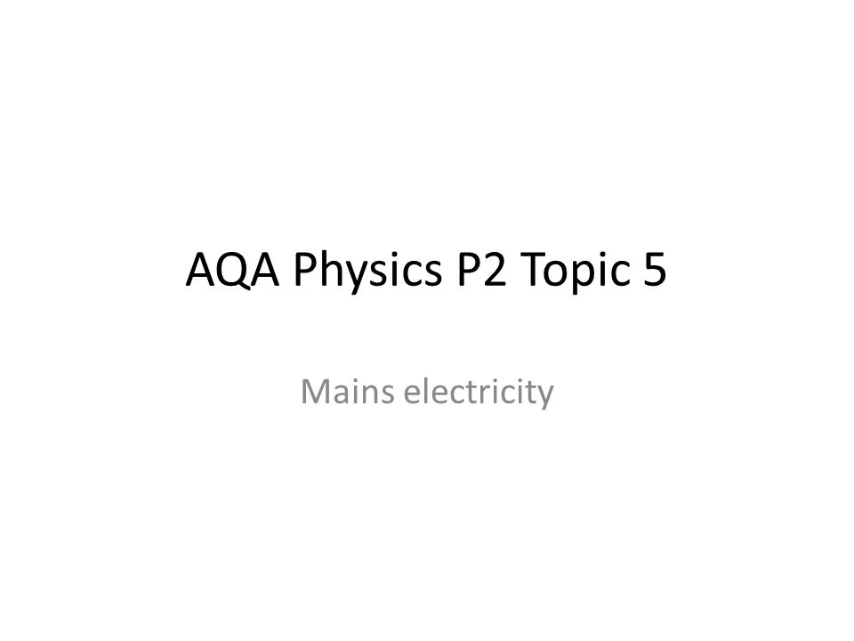 AQA Physics P2 Topic 5 Mains electricity