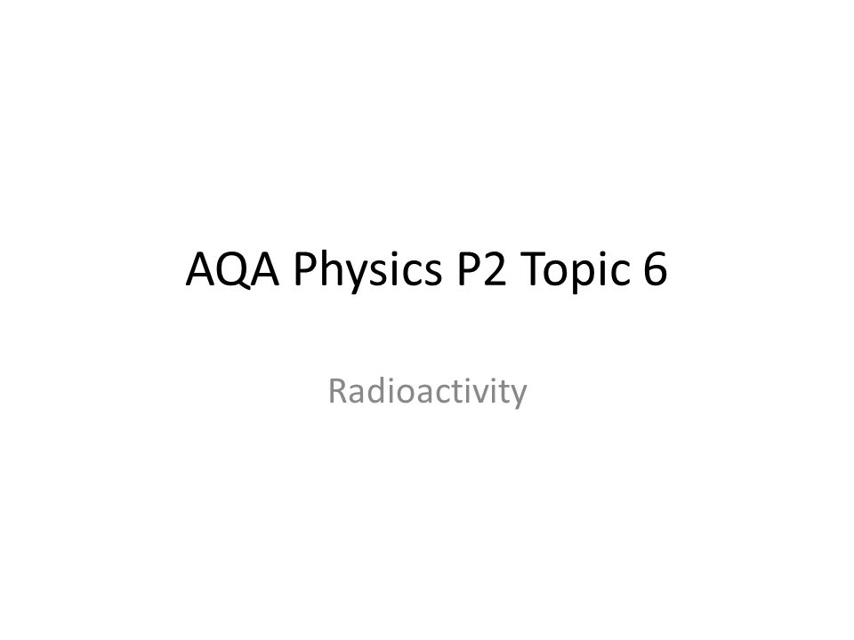 AQA Physics P2 Topic 6 Radioactivity