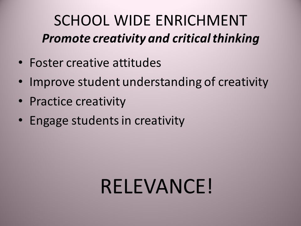 SCHOOL WIDE ENRICHMENT Promote creativity and critical thinking