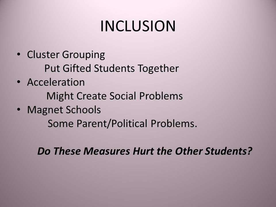 INCLUSION Cluster Grouping Put Gifted Students Together Acceleration