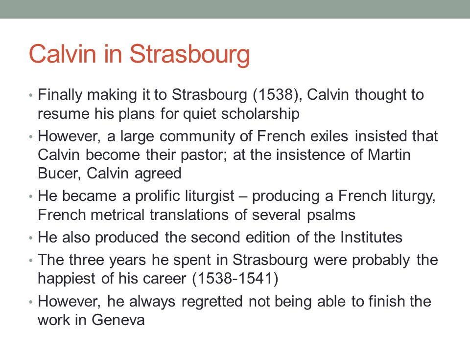 Calvin in Strasbourg Finally making it to Strasbourg (1538), Calvin thought to resume his plans for quiet scholarship.