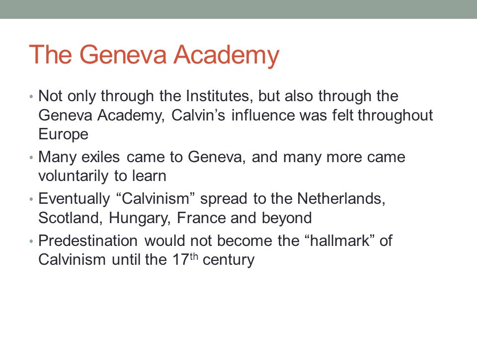 The Geneva Academy Not only through the Institutes, but also through the Geneva Academy, Calvin's influence was felt throughout Europe.