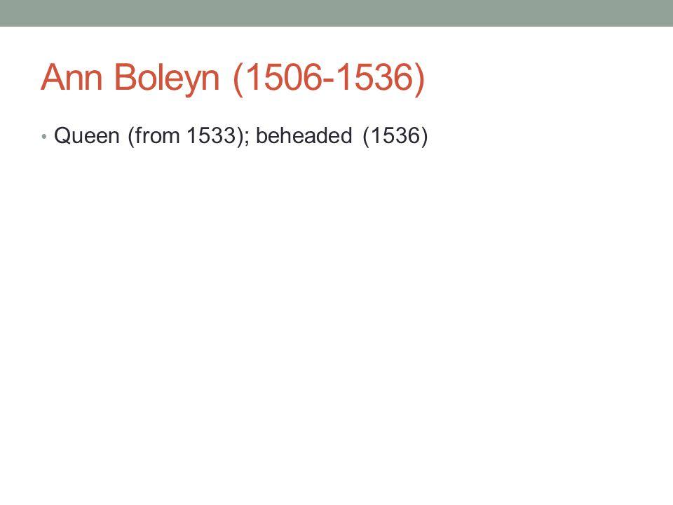 Ann Boleyn (1506-1536) Queen (from 1533); beheaded (1536)