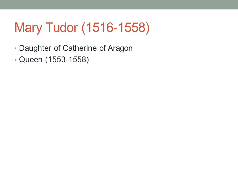 Mary Tudor (1516-1558) Daughter of Catherine of Aragon
