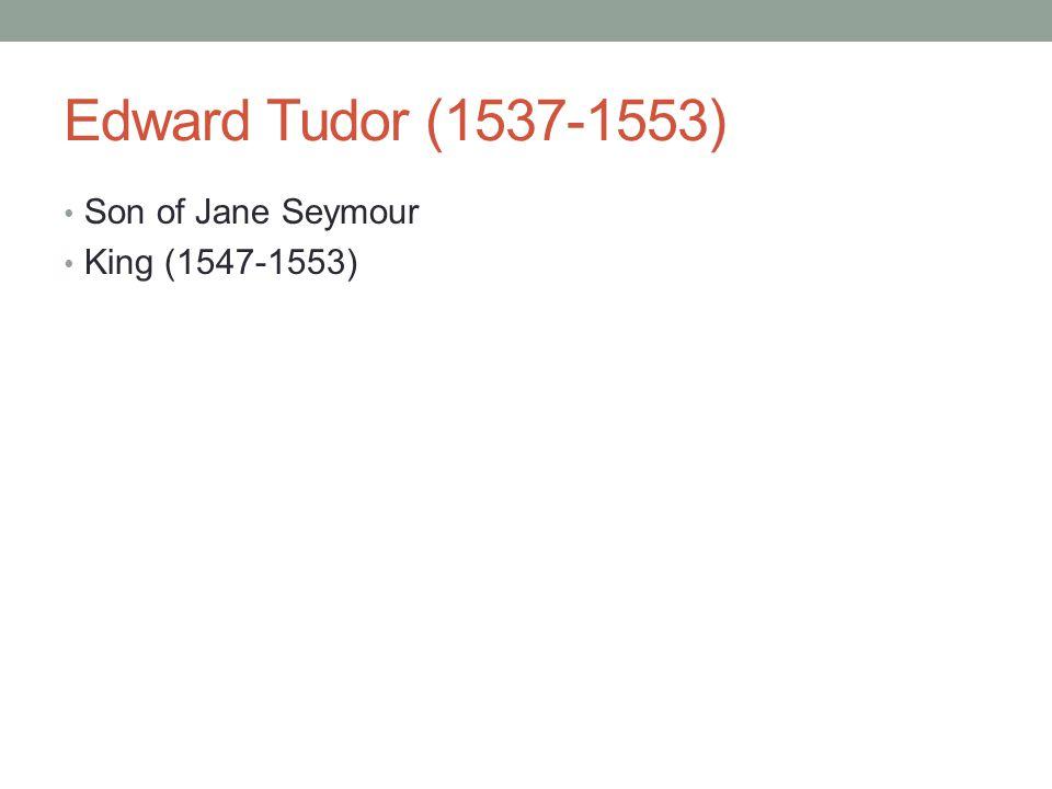 Edward Tudor (1537-1553) Son of Jane Seymour King (1547-1553)