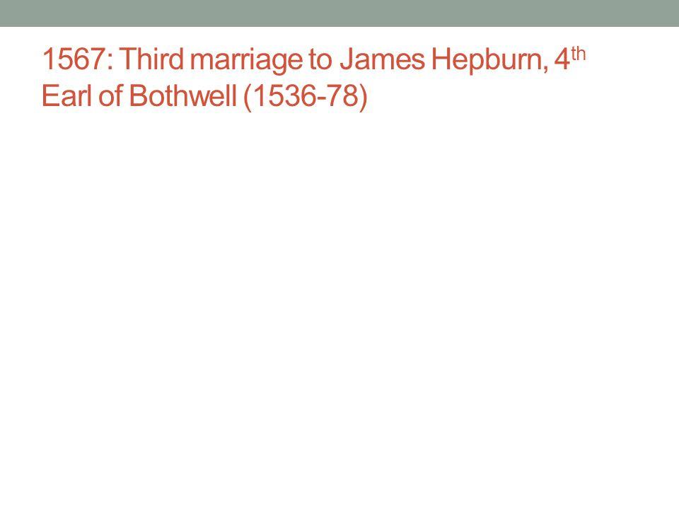 1567: Third marriage to James Hepburn, 4th Earl of Bothwell (1536-78)