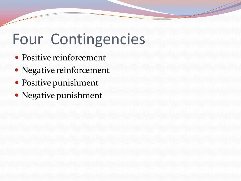 Four Contingencies Positive reinforcement Negative reinforcement