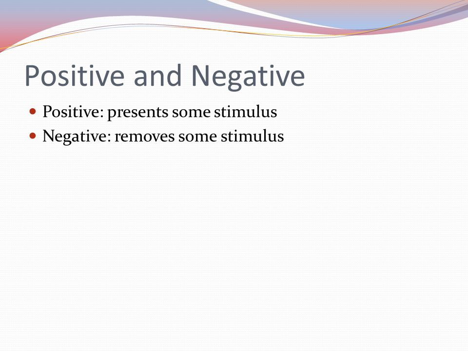Positive and Negative Positive: presents some stimulus