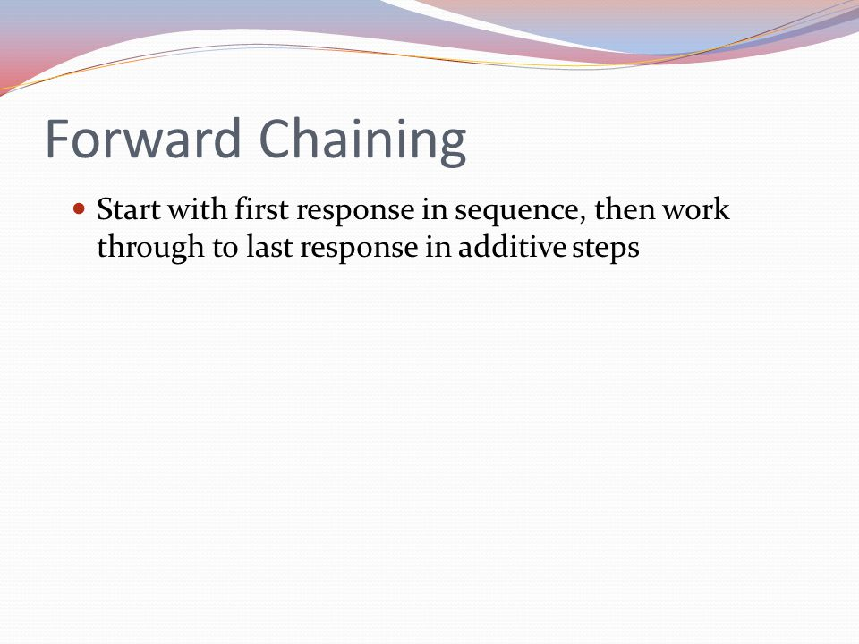 Forward Chaining Start with first response in sequence, then work through to last response in additive steps.