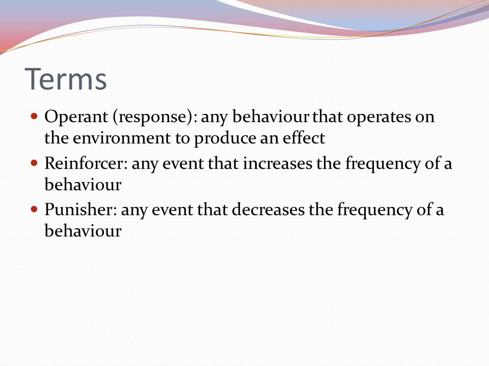 Terms Operant (response): any behaviour that operates on the environment to produce an effect.