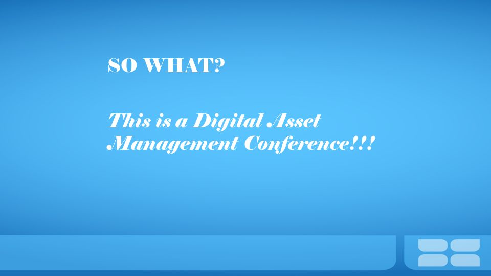 SO WHAT This is a Digital Asset Management Conference!!!