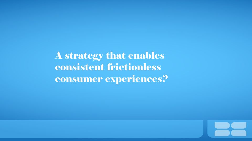 A strategy that enables consistent frictionless consumer experiences