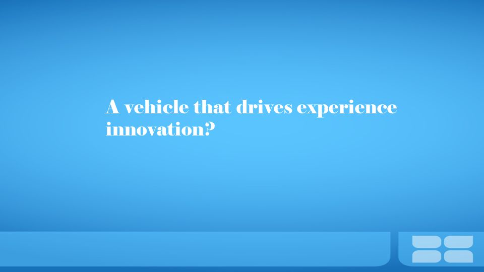 A vehicle that drives experience innovation